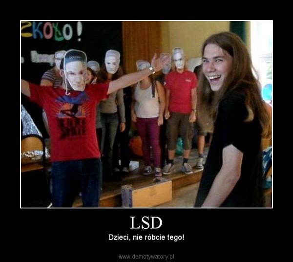 LSD – Dzieci, nie róbcie tego!