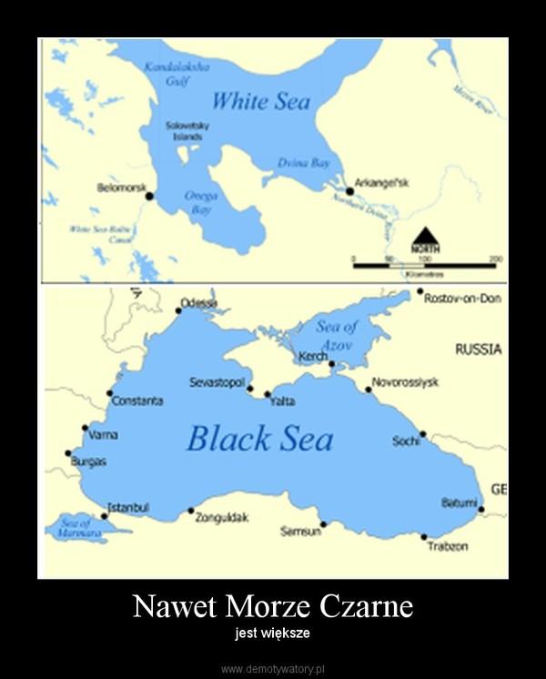 Nawet Morze Czarne – jest większe