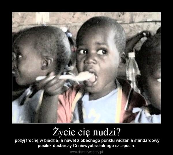 Życie cię nudzi? –  pożyj trochę w biedzie, a nawet z obecnego punktu widzenia standardowyposiłek dostarczy Ci niewyobrażalnego szczęścia.