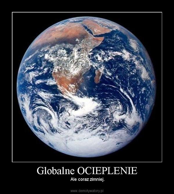 Globalne OCIEPLENIE –  Ale coraz zimniej.