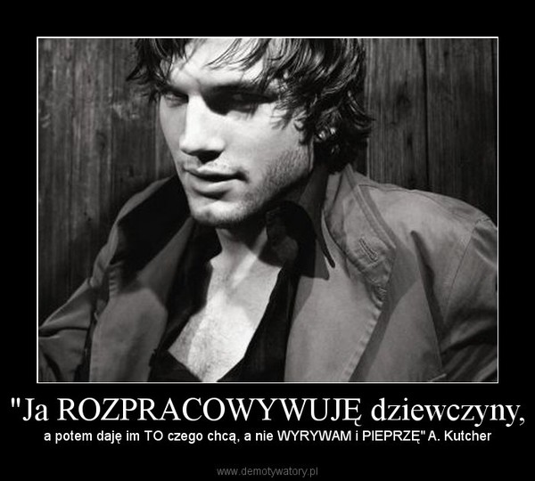 """""""Ja ROZPRACOWYWUJĘ dziewczyny, – a potem daję im TO czego chcą, a nie WYRYWAM i PIEPRZĘ"""" A. Kutcher"""