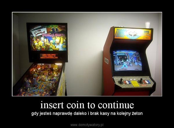 insert coin to continue – gdy jesteś naprawdę daleko i brak kasy na kolejny żeton