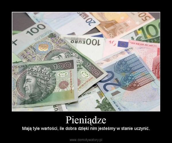 Pieniądze – Mają tyle wartości, ile dobra dzięki nim jesteśmy w stanie uczynić.