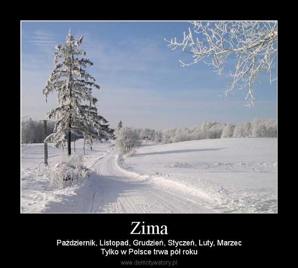 Zima – Październik, Listopad, Grudzień, Styczeń, Luty, MarzecTylko w Polsce trwa pół roku