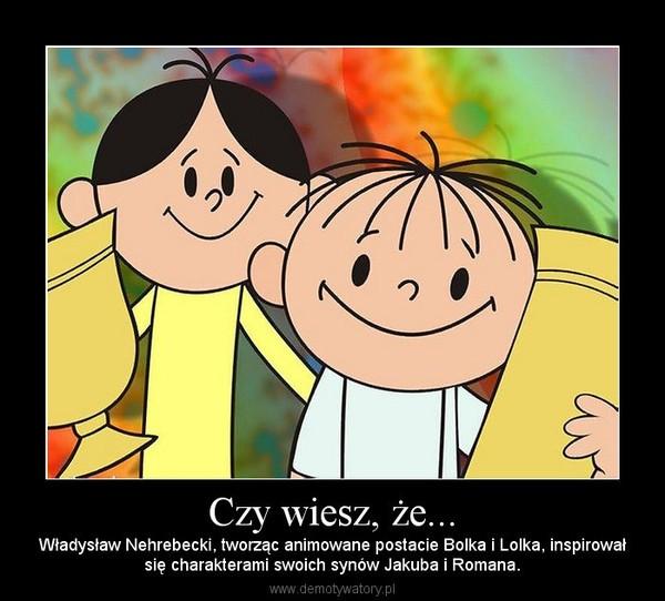 Czy wiesz, że... – Władysław Nehrebecki, tworząc animowane postacie Bolka i Lolka, inspirowałsię charakterami swoich synów Jakuba i Romana.