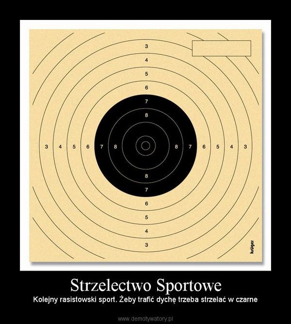Strzelectwo Sportowe – Kolejny rasistowski sport. Żeby trafić dychę trzeba strzelać w czarne