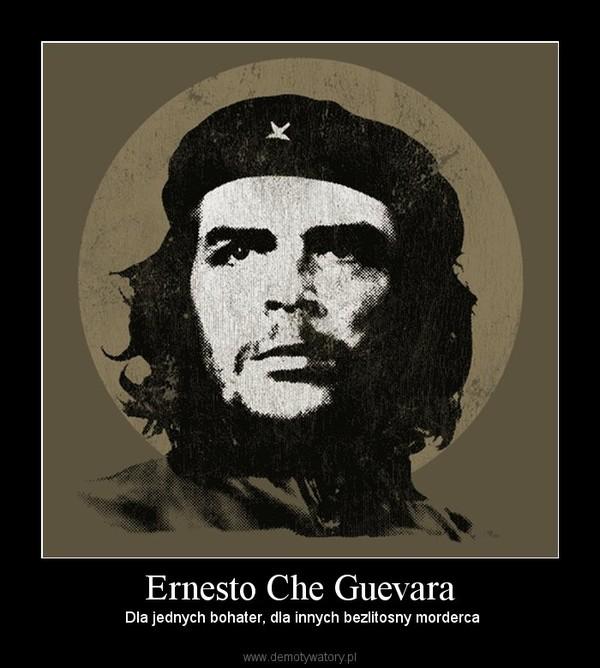Ernesto Che Guevara –  Dla jednych bohater, dla innych bezlitosny morderca