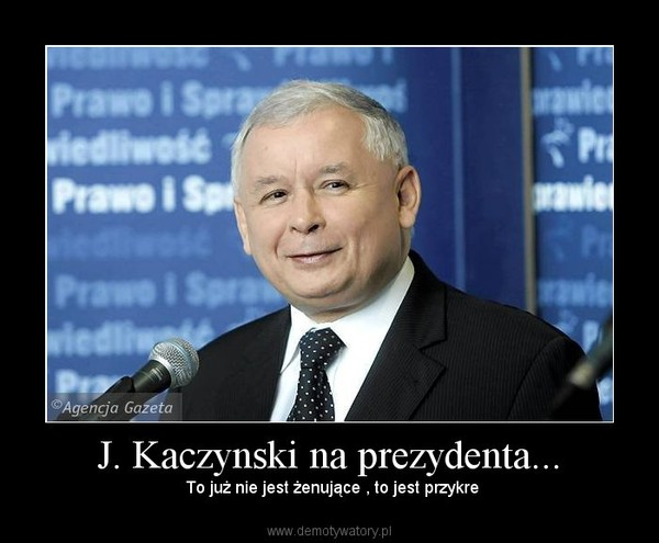 J. Kaczynski na prezydenta... –  To już nie jest żenujące , to jest przykre