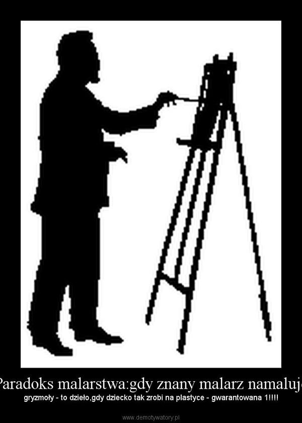 Paradoks malarstwa:gdy znany malarz namaluje – gryzmoły - to dzieło,gdy dziecko tak zrobi na plastyce - gwarantowana 1!!!!