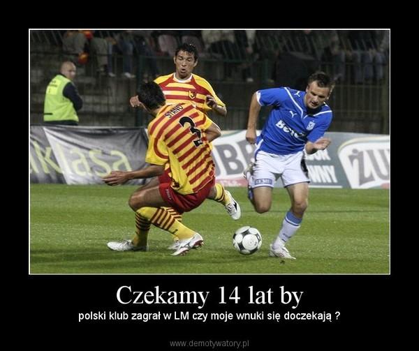 Czekamy 14 lat by – polski klub zagrał w LM czy moje wnuki się doczekają ?
