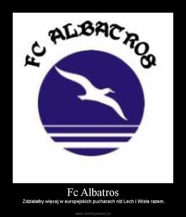 Fc Albatros –  Zdziałałby więcej w europejskich pucharach niż Lech i Wisła razem.