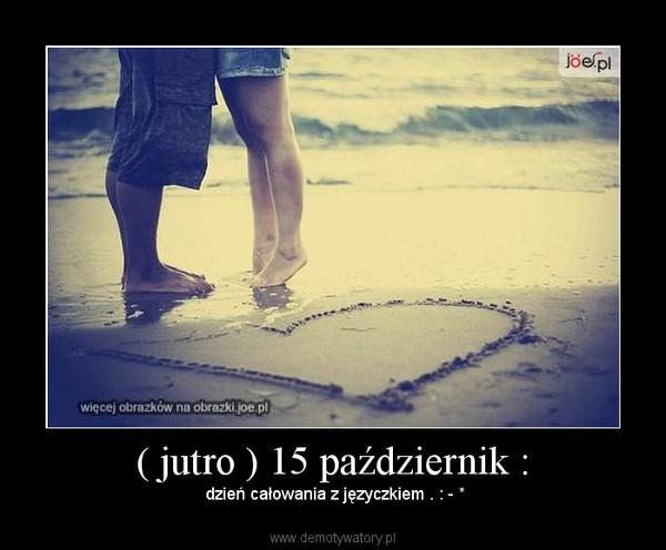 ( jutro ) 15 październik : –  dzień całowania z języczkiem . : - *