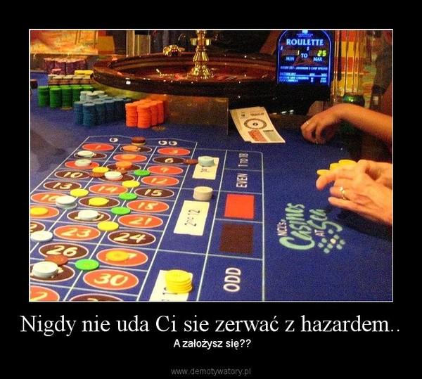 Nigdy nie uda Ci sie zerwać z hazardem.. – A założysz się??