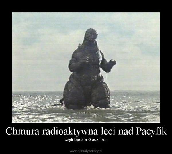 Chmura radioaktywna leci nad Pacyfik – czyli będzie Godzilla...