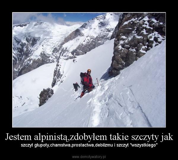 """Jestem alpinistą,zdobyłem takie szczyty jak – szczyt głupoty,chamstwa,prostactwa,debilzmu i szczyt """"wszystkiego"""""""