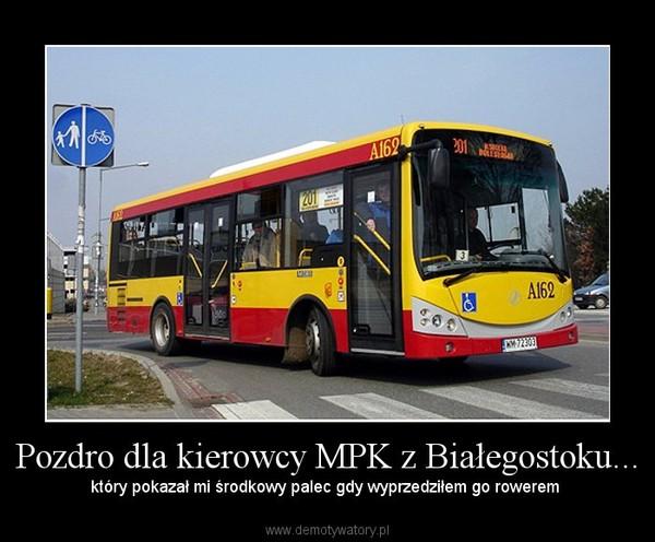 Pozdro dla kierowcy MPK z Białegostoku... – który pokazał mi środkowy palec gdy wyprzedziłem go rowerem