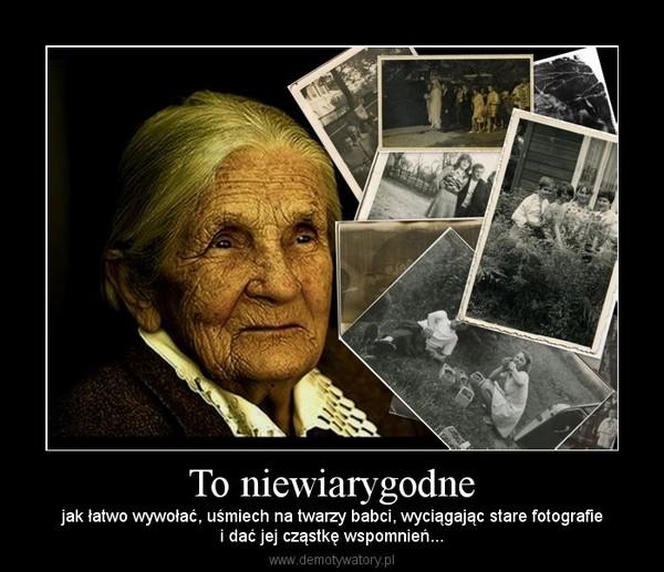 To niewiarygodne – jak łatwo wywołać, uśmiech na twarzy babci, wyciągając stare fotografiei dać jej cząstkę wspomnień...