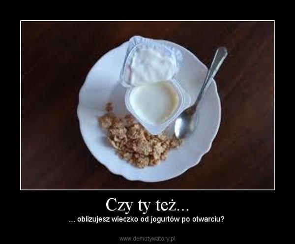 Czy ty też... – ... oblizujesz wieczko od jogurtów po otwarciu?