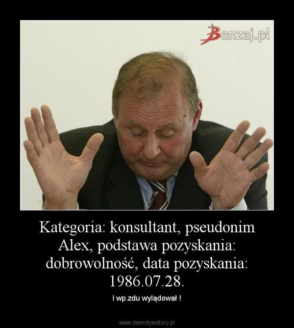 Kategoria: konsultant, pseudonim Alex, podstawa pozyskania: dobrowolność, data pozyskania: 1986.07.28. – I wp.zdu wylądował !