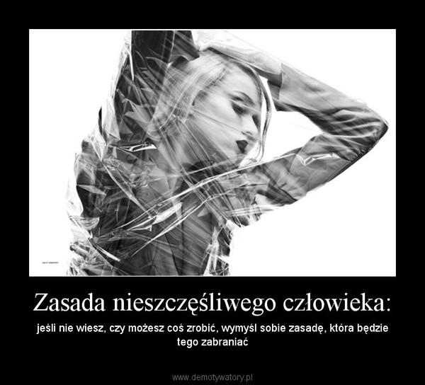 Zasada nieszczęśliwego człowieka: – jeśli nie wiesz, czy możesz coś zrobić, wymyśl sobie zasadę, która będzie tego zabraniać