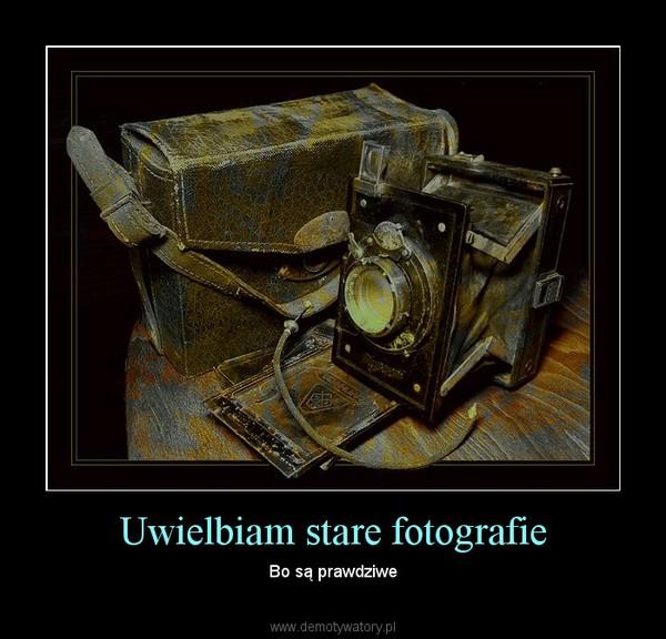 Uwielbiam stare fotografie – Bo są prawdziwe