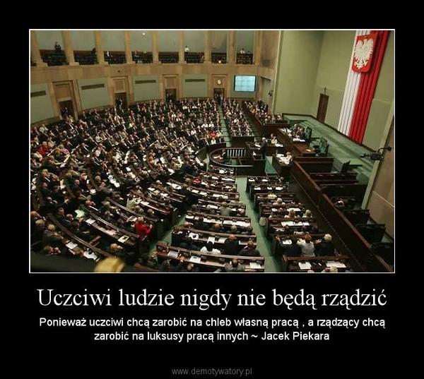 Uczciwi ludzie nigdy nie będą rządzić – Ponieważ uczciwi chcą zarobić na chleb własną pracą , a rządzący chcą zarobić na luksusy pracą innych ~ Jacek Piekara