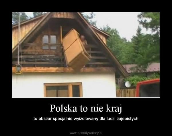 Polska to nie kraj – to obszar specjalnie wyizolowany dla ludzi zajebistych