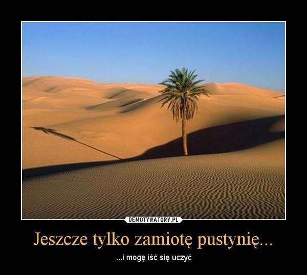 Jeszcze tylko zamiotę pustynię... – ...i mogę iść się uczyć