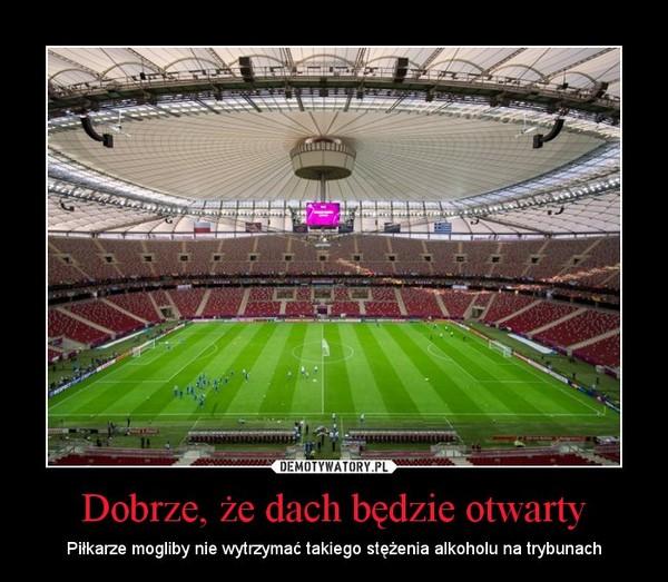Dobrze, że dach będzie otwarty – Piłkarze mogliby nie wytrzymać takiego stężenia alkoholu na trybunach