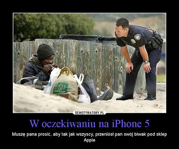 W oczekiwaniu na iPhone 5 – Muszę pana prosić, aby tak jak wszyscy, przeniósł pan swój biwak pod sklep Apple