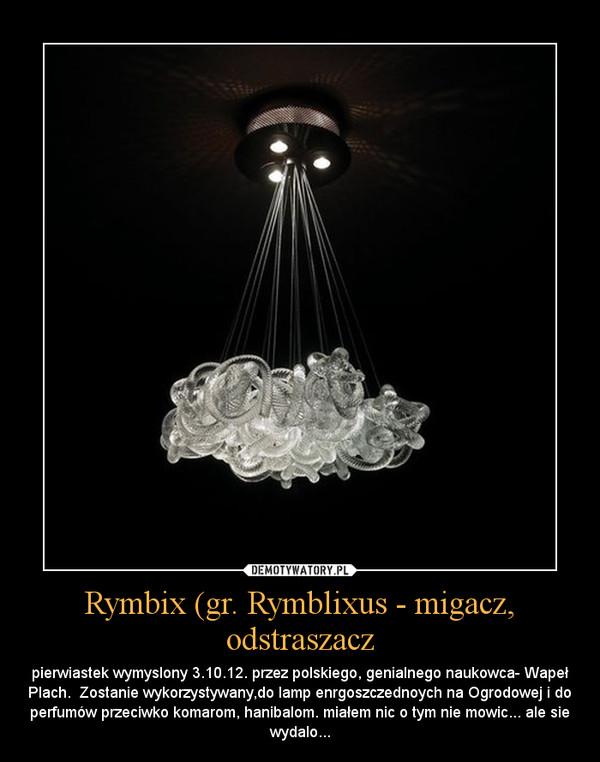 Rymbix (gr. Rymblixus - migacz, odstraszacz – pierwiastek wymyslony 3.10.12. przez polskiego, genialnego naukowca- Wapeł Plach.  Zostanie wykorzystywany,do lamp enrgoszczednoych na Ogrodowej i do perfumów przeciwko komarom, hanibalom. miałem nic o tym nie mowic... ale sie wydalo...