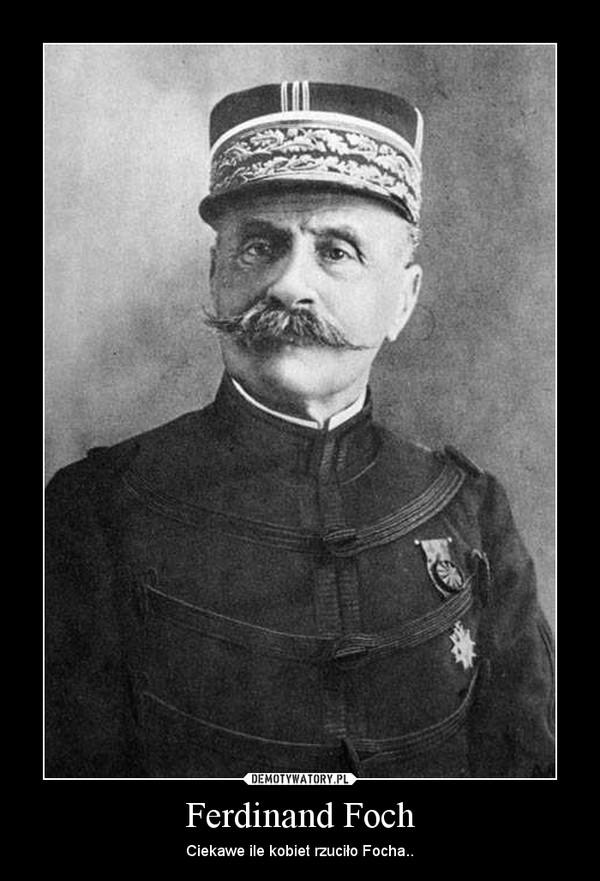 Ferdinand Foch – Ciekawe ile kobiet rzuciło Focha..