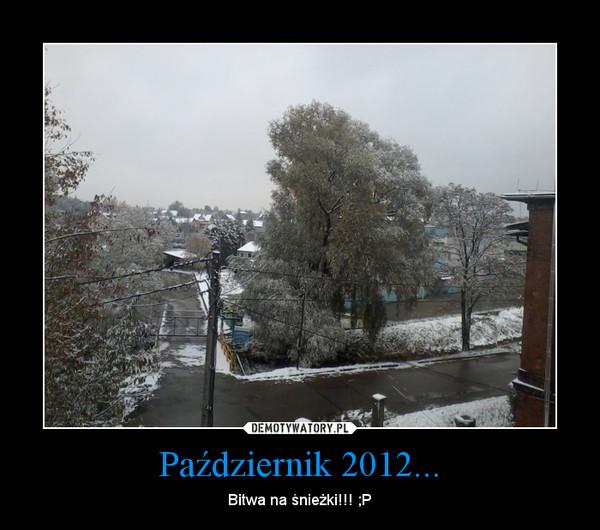 Październik 2012... – Bitwa na śnieżki!!! ;P