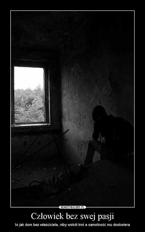 Człowiek bez swej pasji – to jak dom bez właściciela, niby wokół inni a samotność mu doskwiera