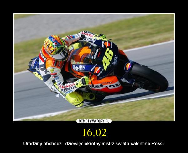 16.02 – Urodziny obchodzi  dziewięciokrotny mistrz świata Valentino Rossi.