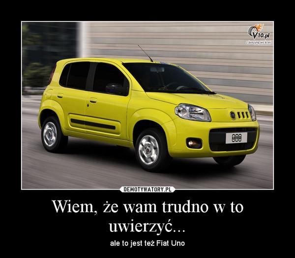 Wiem, że wam trudno w to uwierzyć... – ale to jest też Fiat Uno
