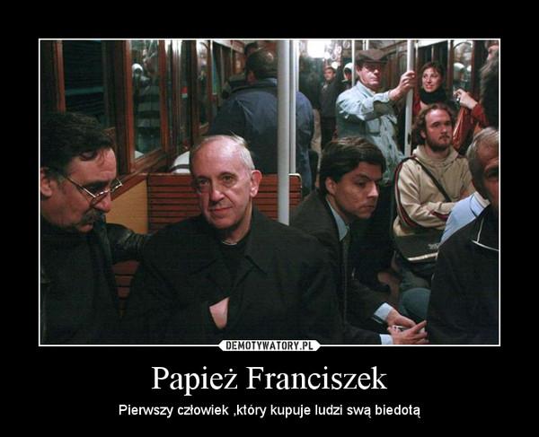 Papież Franciszek – Pierwszy człowiek ,który kupuje ludzi swą biedotą
