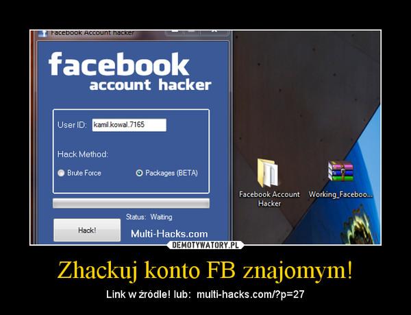 Zhackuj konto FB znajomym! – Link w źródle! lub:  multi-hacks.com/?p=27