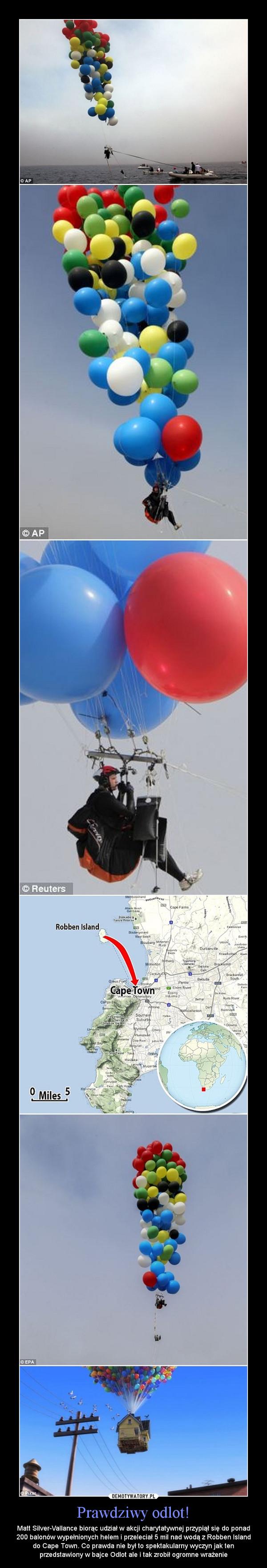 Prawdziwy odlot! – Matt Silver-Vallance biorąc udział w akcji charytatywnej przypiął się do ponad 200 balonów wypełnionych helem i przeleciał 5 mil nad wodą z Robben Island do Cape Town. Co prawda nie był to spektakularny wyczyn jak ten przedstawiony w bajce Odlot ale i tak zrobił ogromne wrażenie