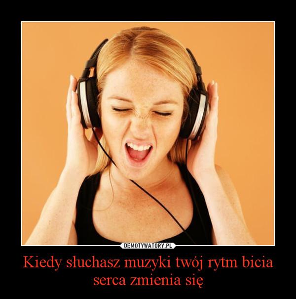 Kiedy słuchasz muzyki twój rytm bicia serca zmienia się –