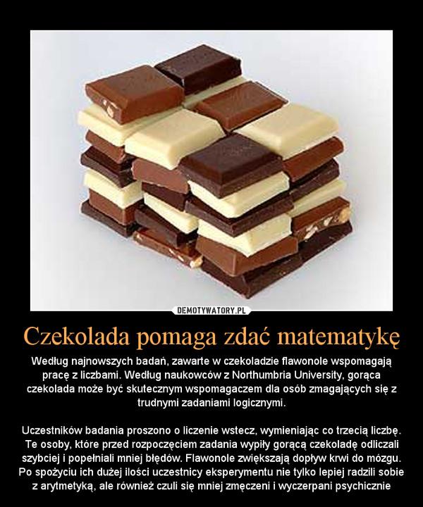 Czekolada pomaga zdać matematykę – Według najnowszych badań, zawarte w czekoladzie flawonole wspomagają pracę z liczbami. Według naukowców z Northumbria University, gorąca czekolada może być skutecznym wspomagaczem dla osób zmagających się z trudnymi zadaniami logicznymi. Uczestników badania proszono o liczenie wstecz, wymieniając co trzecią liczbę. Te osoby, które przed rozpoczęciem zadania wypiły gorącą czekoladę odliczali szybciej i popełniali mniej błędów. Flawonole zwiększają dopływ krwi do mózgu. Po spożyciu ich dużej ilości uczestnicy eksperymentu nie tylko lepiej radzili sobie z arytmetyką, ale również czuli się mniej zmęczeni i wyczerpani psychicznie