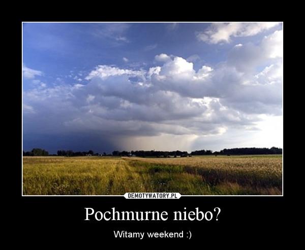 Pochmurne niebo? – Witamy weekend :)