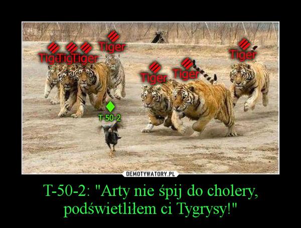 """T-50-2: """"Arty nie śpij do cholery, podświetliłem ci Tygrysy!"""" –"""