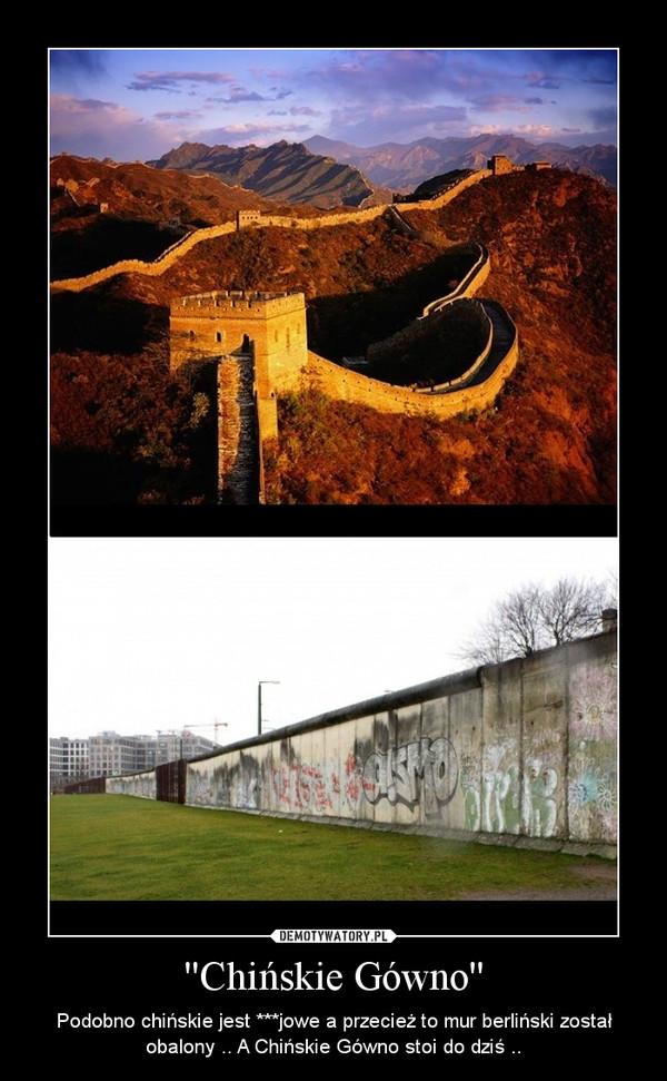 ''Chińskie Gówno'' – Podobno chińskie jest ***jowe a przecież to mur berliński został obalony .. A Chińskie Gówno stoi do dziś ..