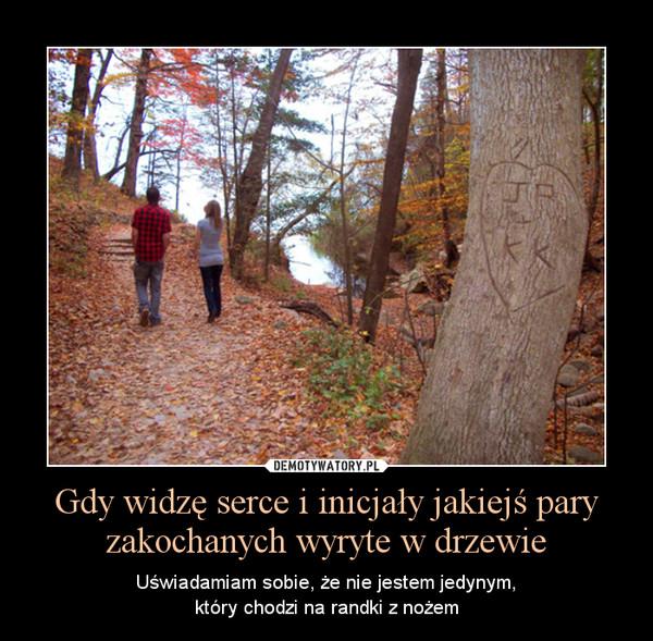 Gdy widzę serce i inicjały jakiejś pary zakochanych wyryte w drzewie – Uświadamiam sobie, że nie jestem jedynym,który chodzi na randki z nożem