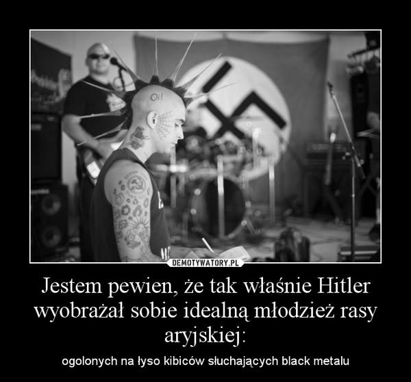 Jestem pewien, że tak właśnie Hitler wyobrażał sobie idealną młodzież rasy aryjskiej: – ogolonych na łyso kibiców słuchających black metalu