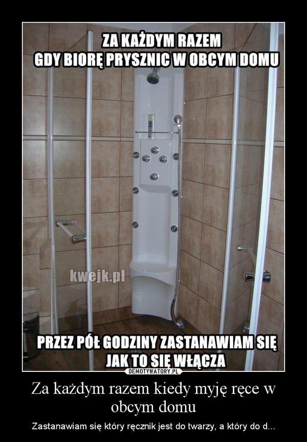 Za każdym razem kiedy myję ręce w obcym domu – Zastanawiam się który ręcznik jest do twarzy, a który do d...