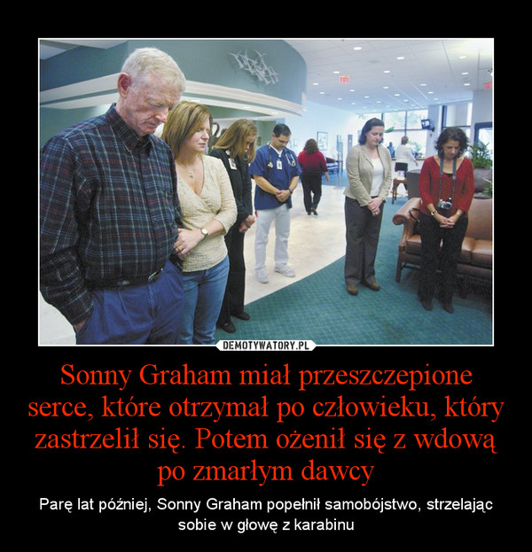 Sonny Graham miał przeszczepione serce, które otrzymał po człowieku, który zastrzelił się. Potem ożenił się z wdową po zmarłym dawcy – Parę lat później, Sonny Graham popełnił samobójstwo, strzelając sobie w głowę z karabinu