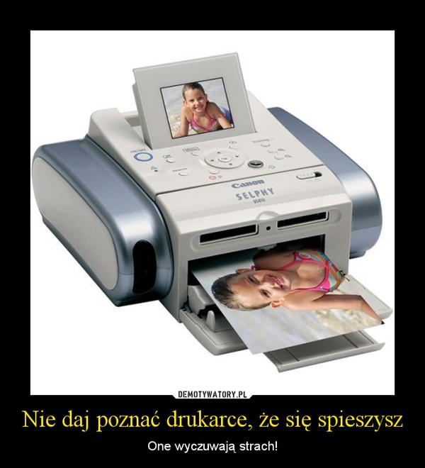 Nie daj poznać drukarce, że się spieszysz – One wyczuwają strach!