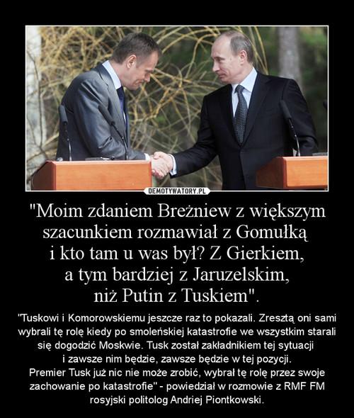 """""""Moim zdaniem Breżniew z większym szacunkiem rozmawiał z Gomułką  i kto tam u was był? Z Gierkiem,  a tym bardziej z Jaruzelskim,  niż Putin z Tuskiem""""."""
